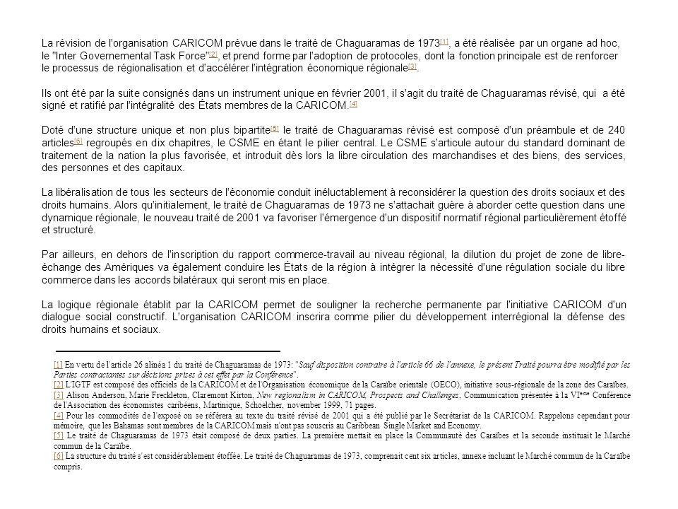 La révision de l organisation CARICOM prévue dans le traité de Chaguaramas de 1973[1], a été réalisée par un organe ad hoc, le Inter Governemental Task Force [2], et prend forme par l adoption de protocoles, dont la fonction principale est de renforcer le processus de régionalisation et d accélérer l intégration économique régionale[3].